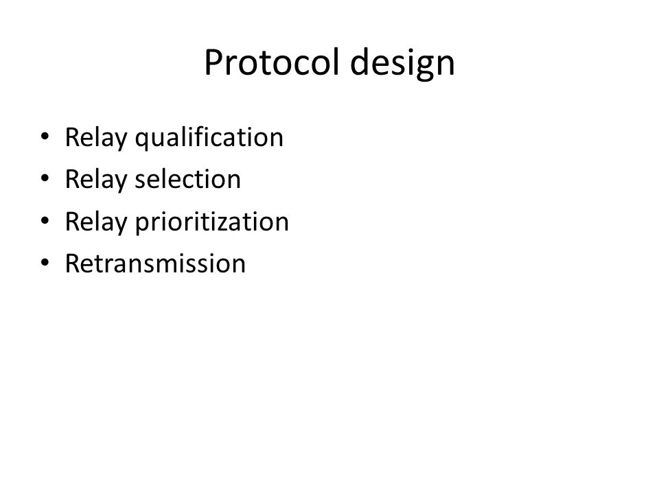 Protocol design Relay qualification – Relay->destination ≠ destination->relay – Th h, on-line calibration Relay selection (eligible relay) – Broadcast I am qualified relay! – Select the node has highest RSSI w.r.t destination – Add node nest highest … – Until the prob.