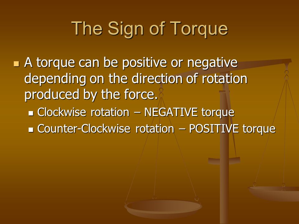 The Sign of Torque A torque can be positive or negative depending on the direction of rotation produced by the force. A torque can be positive or nega