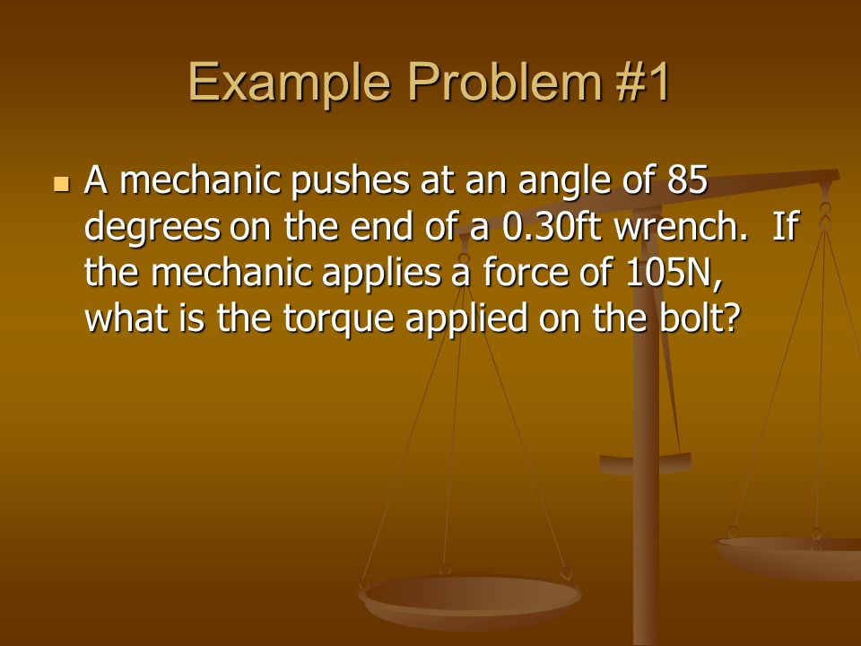 Example Problem #1 A mechanic pushes at an angle of 85 degrees on the end of a 0.30ft wrench. If the mechanic applies a force of 105N, what is the tor