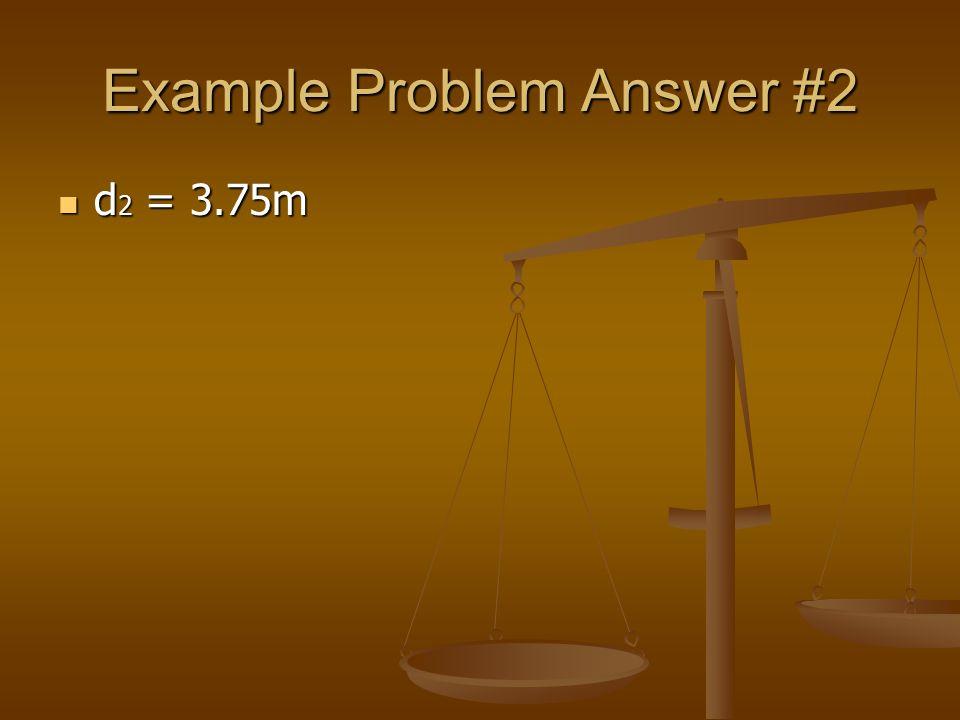 Example Problem Answer #2 d 2 = 3.75m d 2 = 3.75m