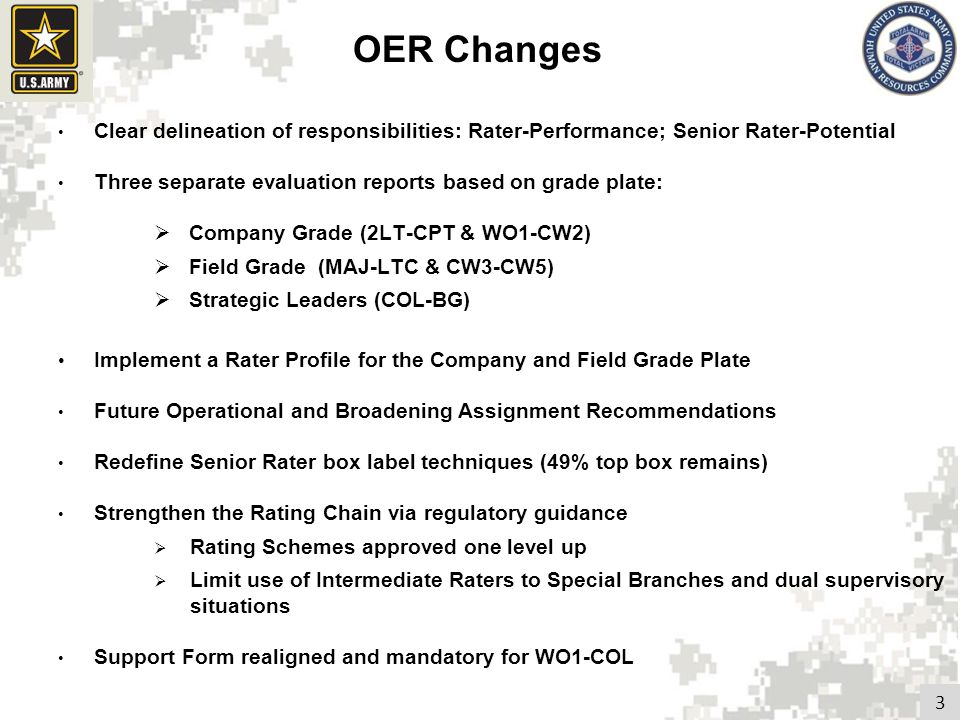 Rater Assessment: Company Grade Form 2LT-CPT; WO1-CW2 Focused on core attributes and competencies in ADRP 6-22 More prescriptive Performance based assessment Narrative only (3-4 sentences per entry) Encourages specific discussion with rated officer on desired traits Comments on performance – not potential c.