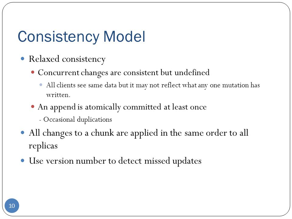 Consistency Model Relaxed consistency Concurrent changes are consistent but undefined All clients see same data but it may not reflect what any one mu