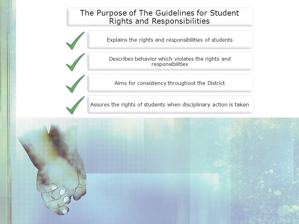 The Purpose of The Guidelines for Student Rights and Responsibilities Explains the rights and responsibilities of students Describes behavior which violates the rights and responsibilities Aims for consistency throughout the District Assures the rights of students when disciplinary action is taken