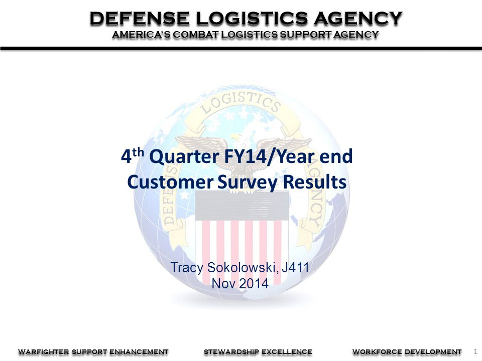 1 DEFENSE LOGISTICS AGENCY AMERICA'S COMBAT LOGISTICS SUPPORT AGENCY DEFENSE LOGISTICS AGENCY AMERICA'S COMBAT LOGISTICS SUPPORT AGENCY WARFIGHTER SUPPORT ENHANCEMENT STEWARDSHIP EXCELLENCE WORKFORCE DEVELOPMENT Tracy Sokolowski, J411 Nov 2014 4 th Quarter FY14/Year end Customer Survey Results