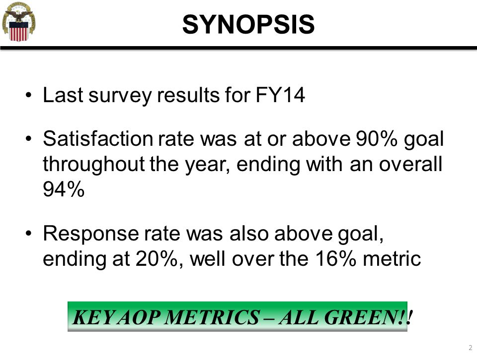 2 Last survey results for FY14 Satisfaction rate was at or above 90% goal throughout the year, ending with an overall 94% Response rate was also above goal, ending at 20%, well over the 16% metric SYNOPSIS KEY AOP METRICS – ALL GREEN!!