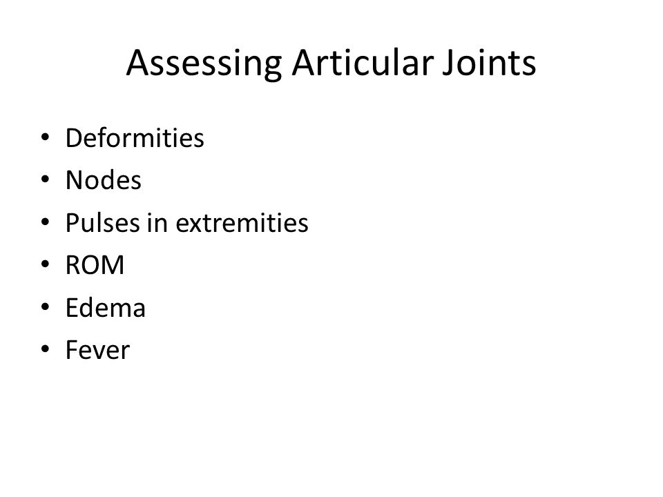Assessing Articular Joints Deformities Nodes Pulses in extremities ROM Edema Fever
