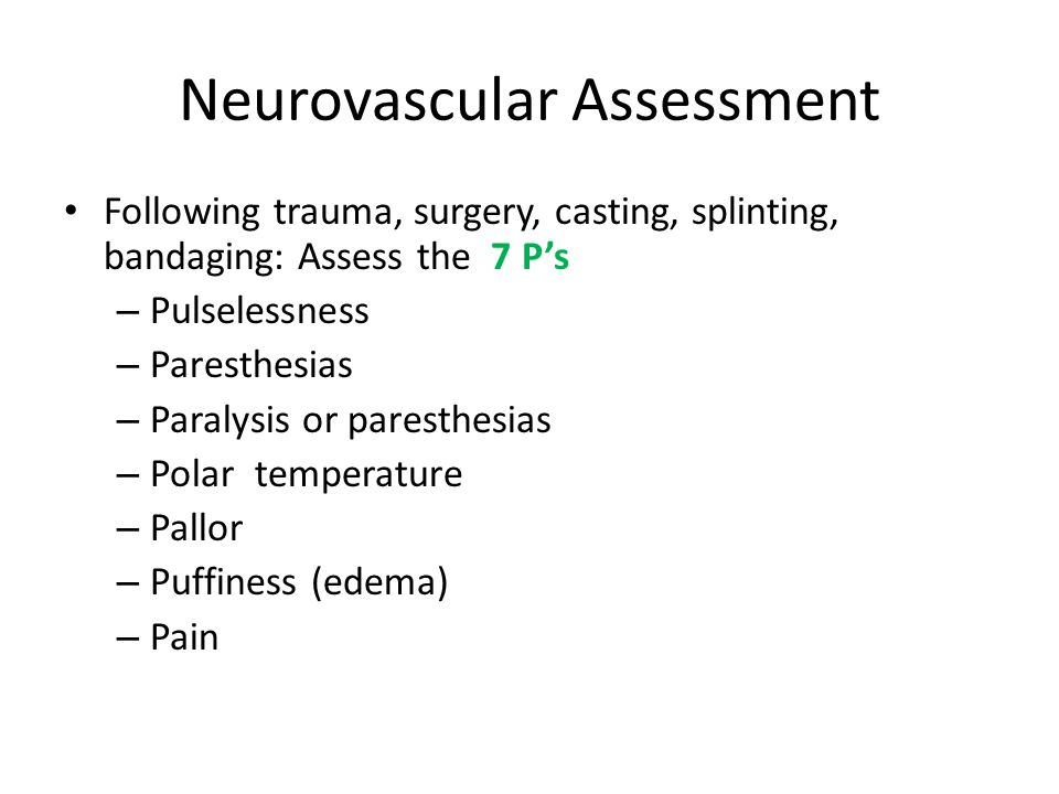 Neurovascular Assessment Following trauma, surgery, casting, splinting, bandaging: Assess the 7 P's – Pulselessness – Paresthesias – Paralysis or paresthesias – Polar temperature – Pallor – Puffiness (edema) – Pain