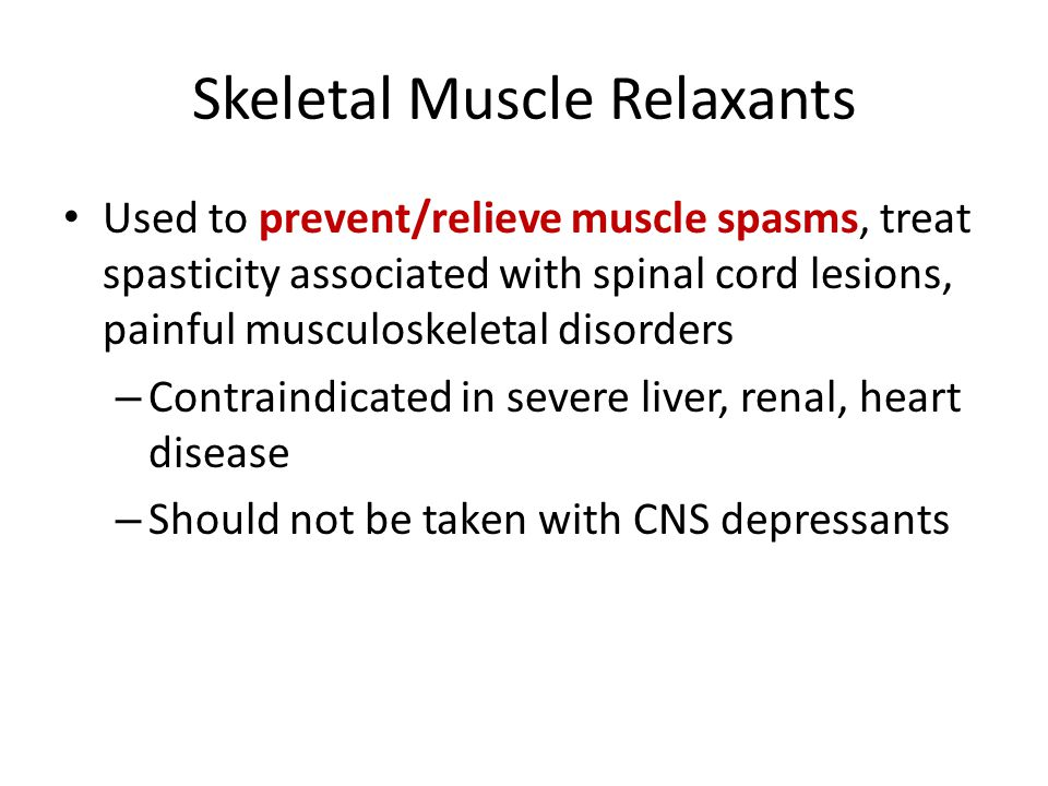 Skeletal Muscle Relaxants Used to prevent/relieve muscle spasms, treat spasticity associated with spinal cord lesions, painful musculoskeletal disorders – Contraindicated in severe liver, renal, heart disease – Should not be taken with CNS depressants