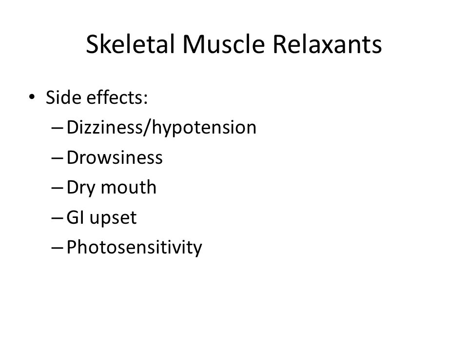 Skeletal Muscle Relaxants Side effects: – Dizziness/hypotension – Drowsiness – Dry mouth – GI upset – Photosensitivity