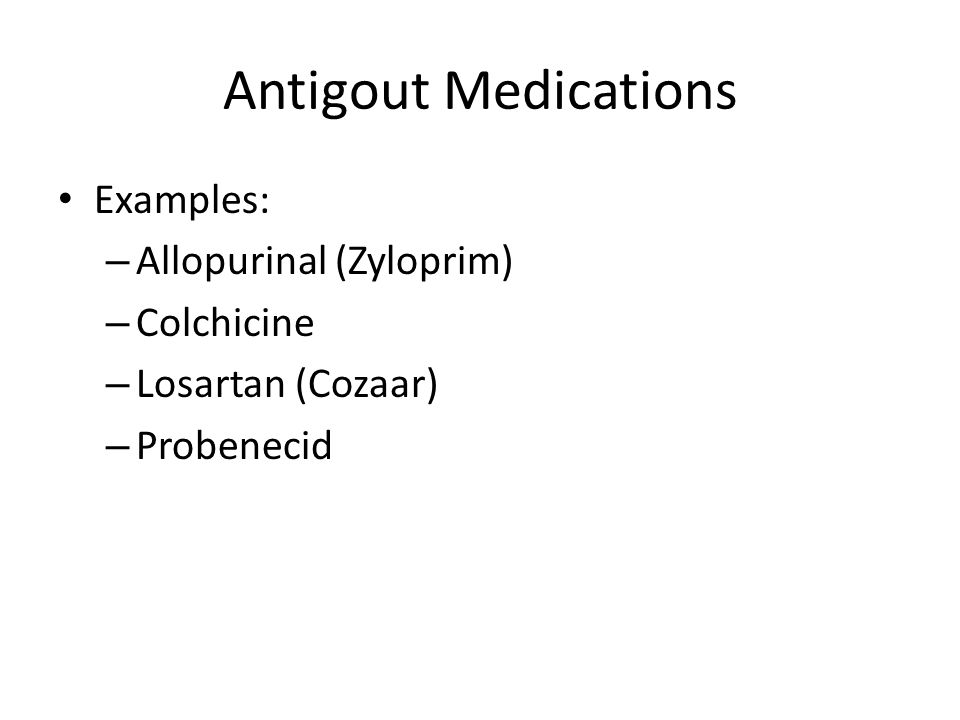 Antigout Medications Examples: – Allopurinal (Zyloprim) – Colchicine – Losartan (Cozaar) – Probenecid