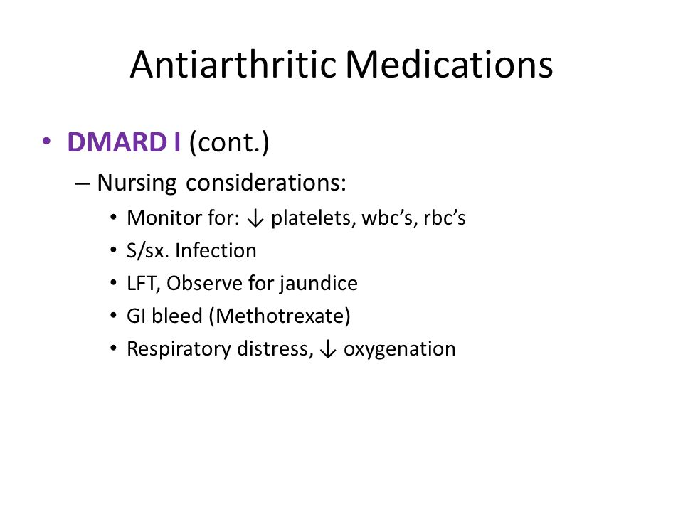 Antiarthritic Medications DMARD I (cont.) – Nursing considerations: Monitor for: ↓ platelets, wbc's, rbc's S/sx.
