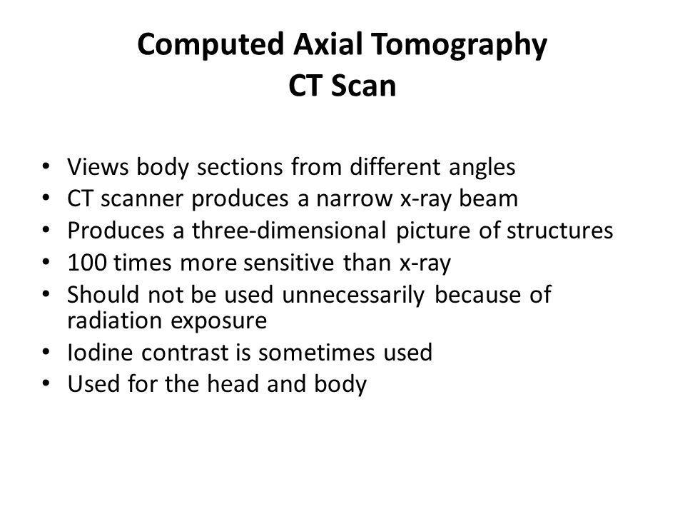 Computed Axial Tomography CT Scan Views body sections from different angles CT scanner produces a narrow x-ray beam Produces a three-dimensional picture of structures 100 times more sensitive than x-ray Should not be used unnecessarily because of radiation exposure Iodine contrast is sometimes used Used for the head and body