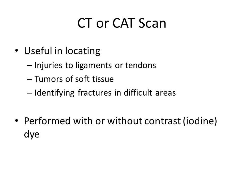 CT or CAT Scan Useful in locating – Injuries to ligaments or tendons – Tumors of soft tissue – Identifying fractures in difficult areas Performed with or without contrast (iodine) dye