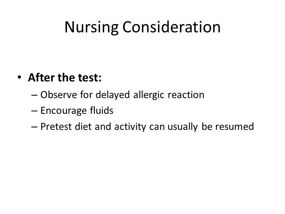 Nursing Consideration After the test: – Observe for delayed allergic reaction – Encourage fluids – Pretest diet and activity can usually be resumed