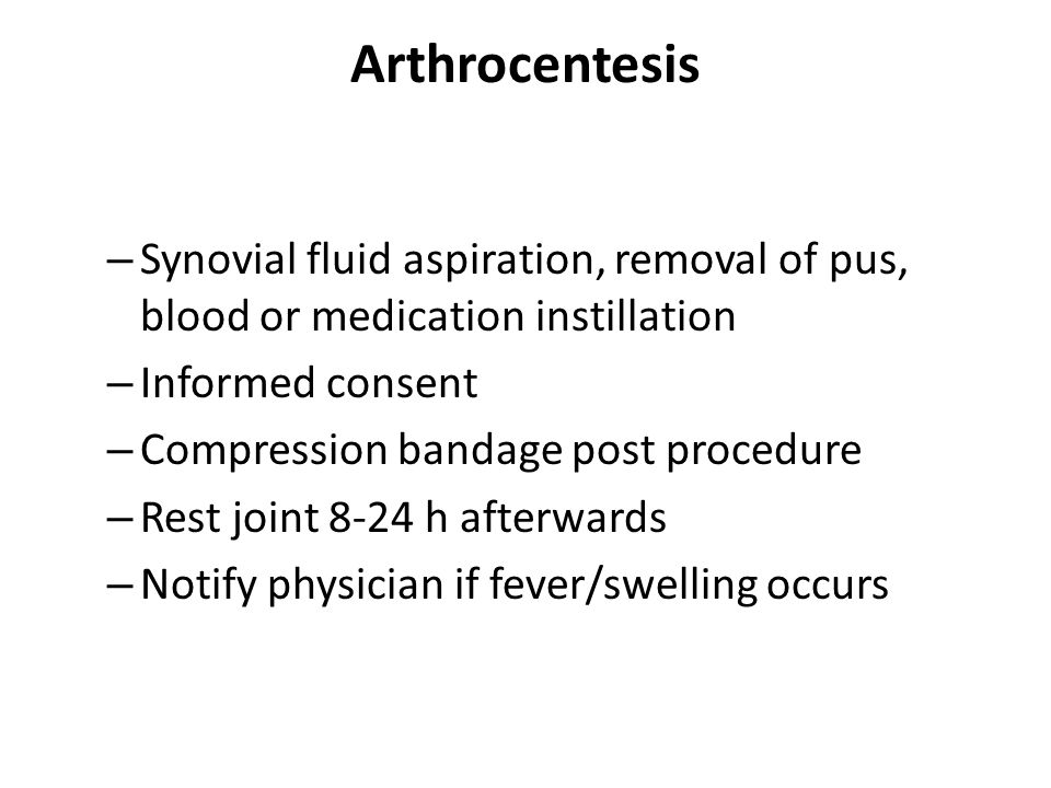 Arthrocentesis – Synovial fluid aspiration, removal of pus, blood or medication instillation – Informed consent – Compression bandage post procedure – Rest joint 8-24 h afterwards – Notify physician if fever/swelling occurs