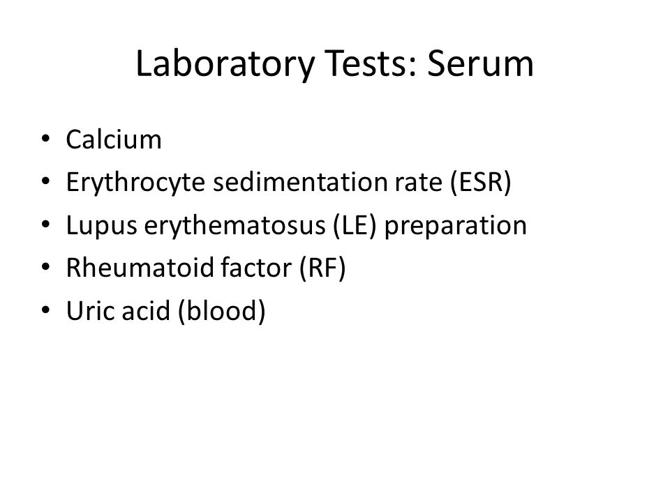 Laboratory Tests: Serum Calcium Erythrocyte sedimentation rate (ESR) Lupus erythematosus (LE) preparation Rheumatoid factor (RF) Uric acid (blood)