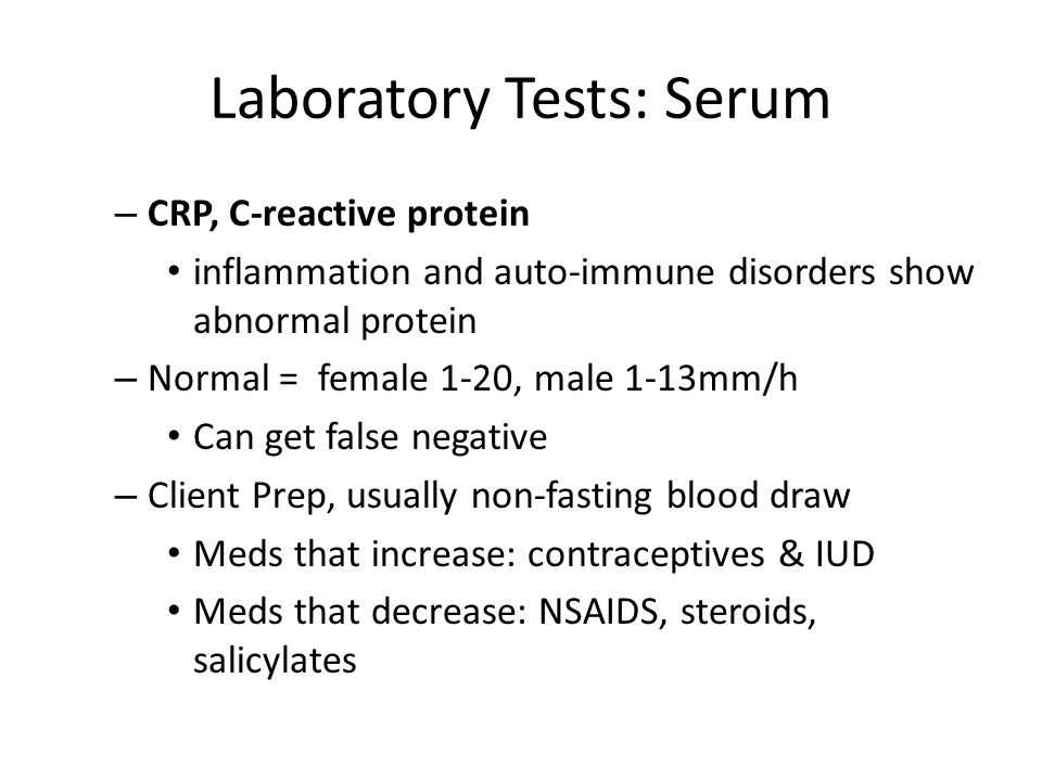 Laboratory Tests: Serum – CRP, C-reactive protein inflammation and auto-immune disorders show abnormal protein – Normal = female 1-20, male 1-13mm/h Can get false negative – Client Prep, usually non-fasting blood draw Meds that increase: contraceptives & IUD Meds that decrease: NSAIDS, steroids, salicylates