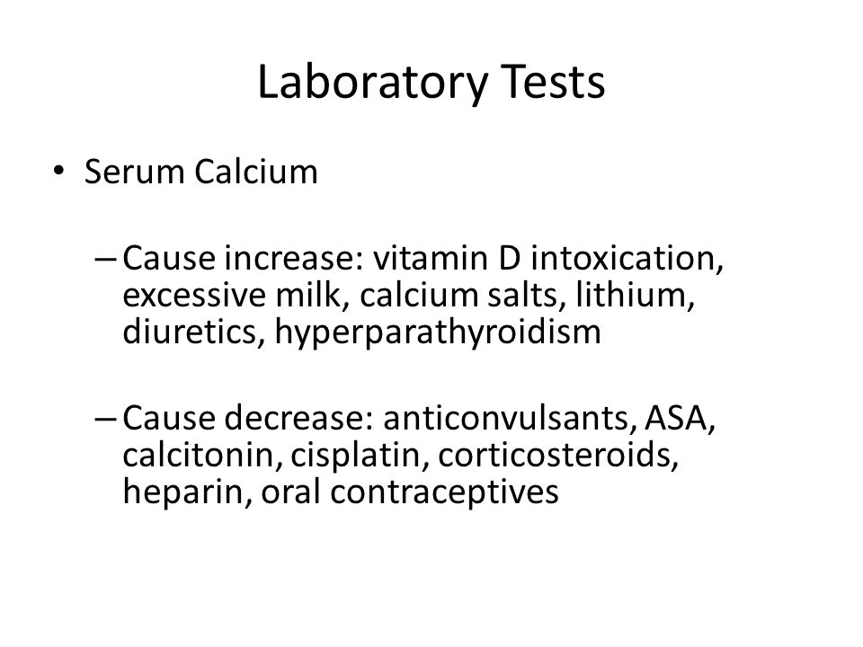 Laboratory Tests Serum Calcium – Cause increase: vitamin D intoxication, excessive milk, calcium salts, lithium, diuretics, hyperparathyroidism – Cause decrease: anticonvulsants, ASA, calcitonin, cisplatin, corticosteroids, heparin, oral contraceptives