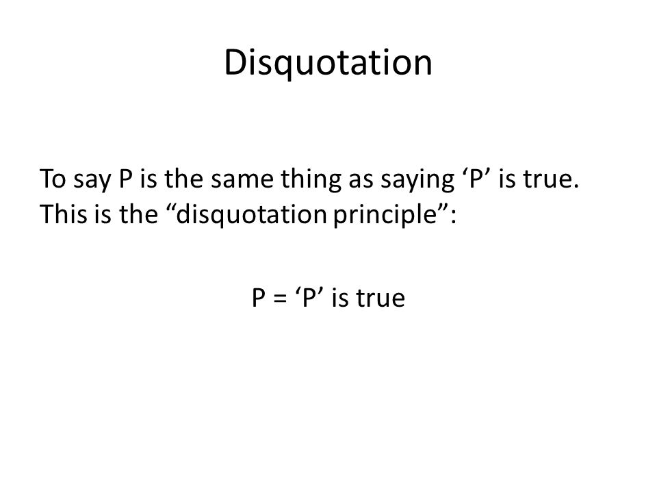 "Disquotation To say P is the same thing as saying 'P' is true. This is the ""disquotation principle"": P = 'P' is true"