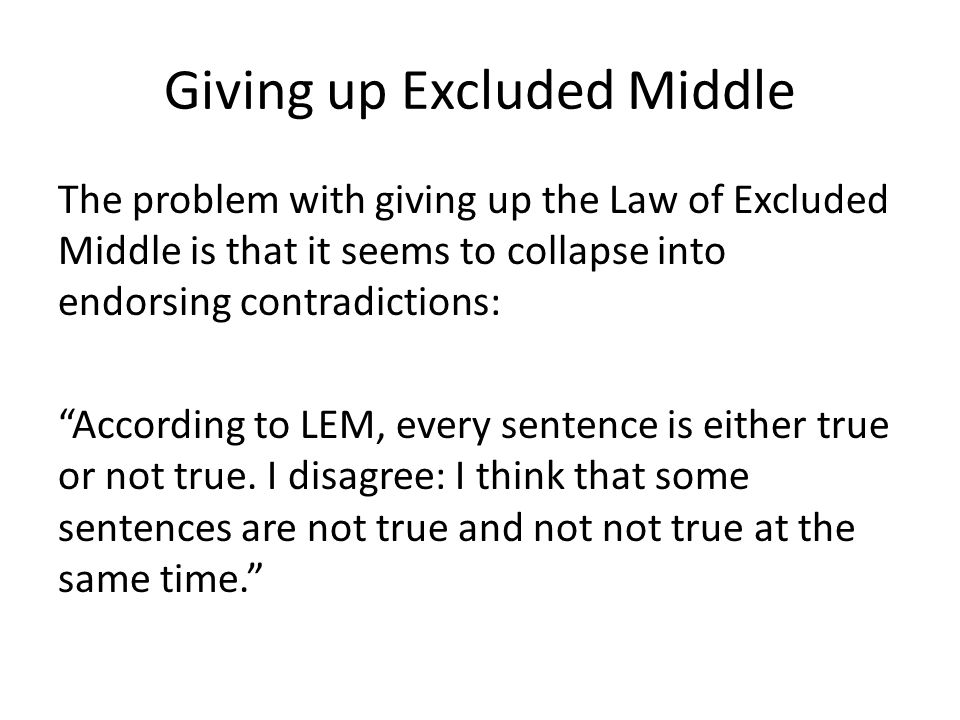"Giving up Excluded Middle The problem with giving up the Law of Excluded Middle is that it seems to collapse into endorsing contradictions: ""According"