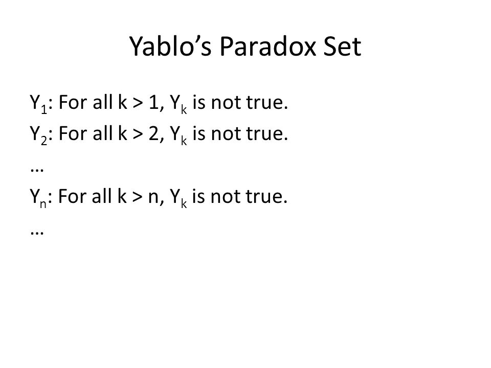 Yablo's Paradox Set Y 1 : For all k > 1, Y k is not true. Y 2 : For all k > 2, Y k is not true. … Y n : For all k > n, Y k is not true. …