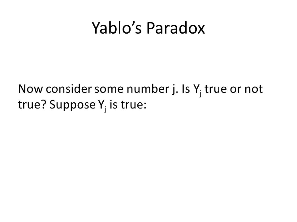 Yablo's Paradox Now consider some number j. Is Y j true or not true? Suppose Y j is true: