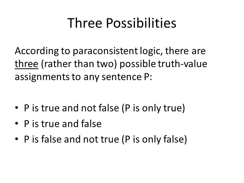 Three Possibilities According to paraconsistent logic, there are three (rather than two) possible truth-value assignments to any sentence P: P is true