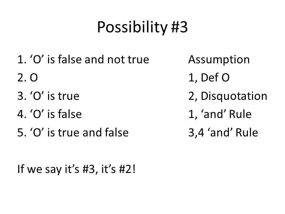 Possibility #3 1. 'O' is false and not trueAssumption 2. O1, Def O 3. 'O' is true2, Disquotation 4. 'O' is false1, 'and' Rule 5. 'O' is true and false