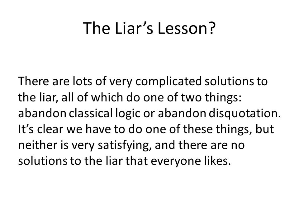 The Liar's Lesson? There are lots of very complicated solutions to the liar, all of which do one of two things: abandon classical logic or abandon dis