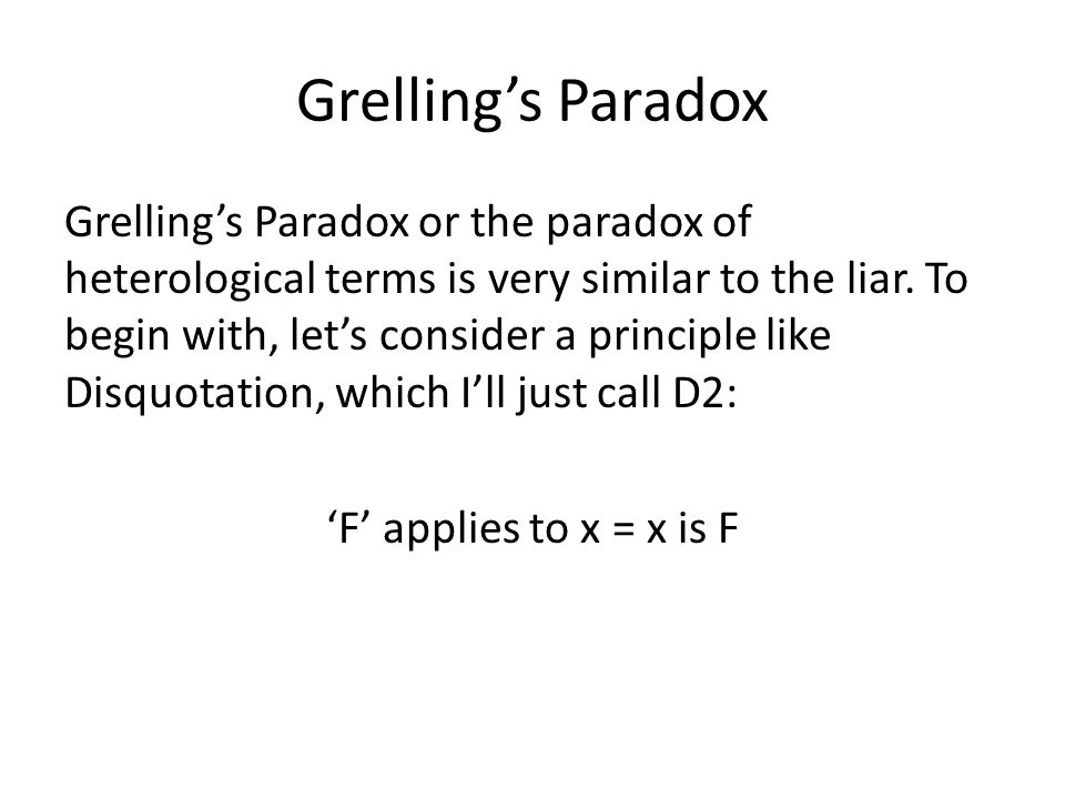 Grelling's Paradox Grelling's Paradox or the paradox of heterological terms is very similar to the liar. To begin with, let's consider a principle lik