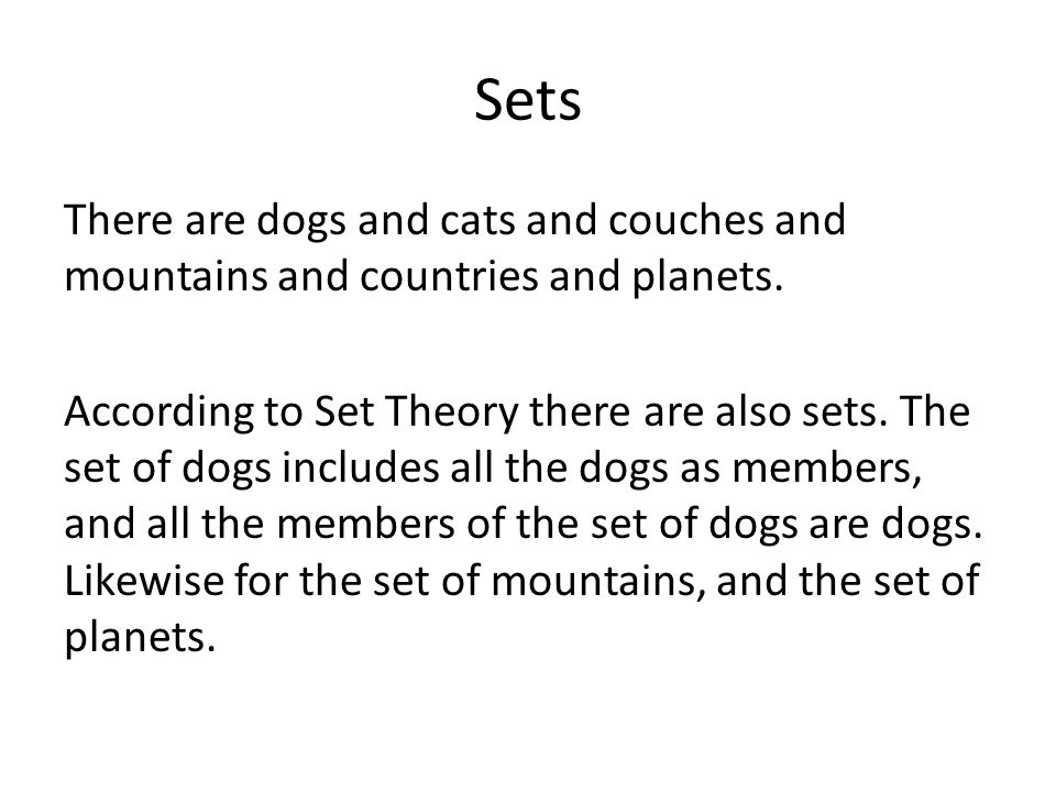 Sets There are dogs and cats and couches and mountains and countries and planets. According to Set Theory there are also sets. The set of dogs include