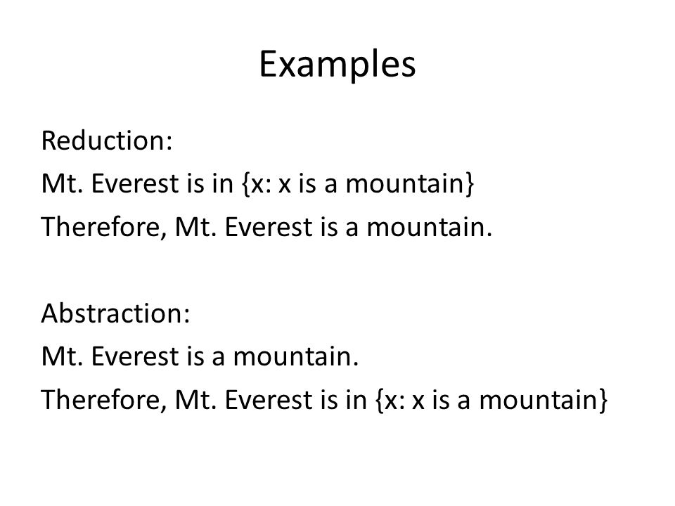 Examples Reduction: Mt. Everest is in {x: x is a mountain} Therefore, Mt. Everest is a mountain. Abstraction: Mt. Everest is a mountain. Therefore, Mt