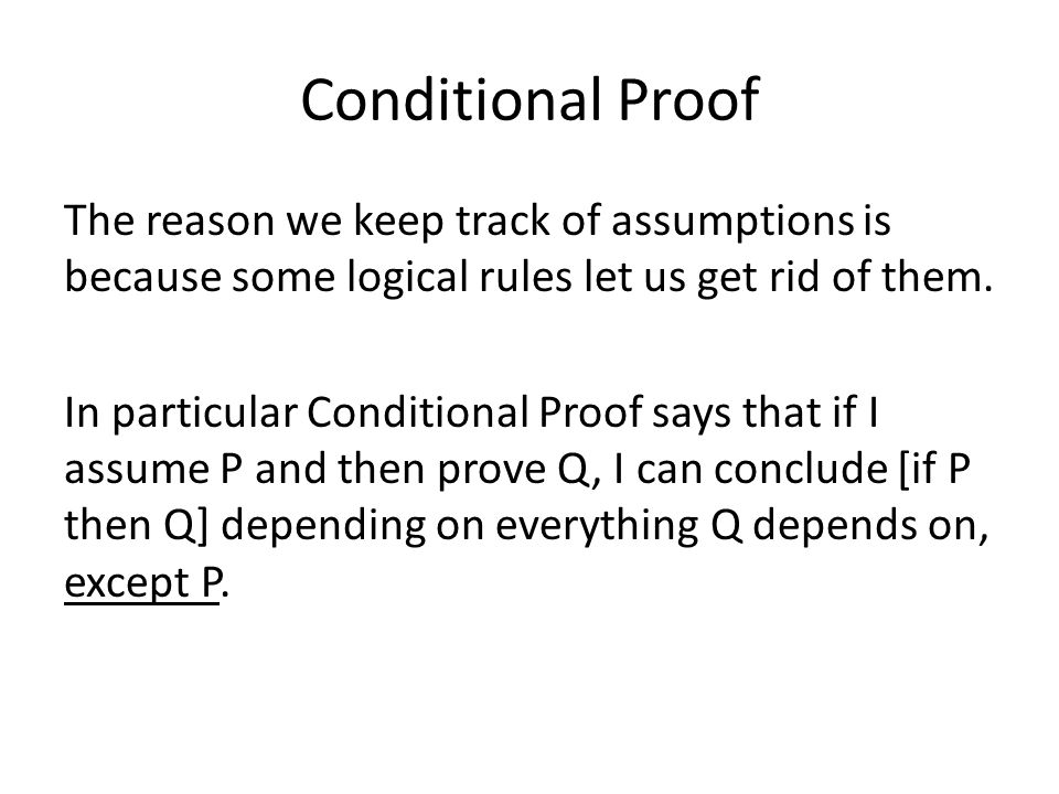 Conditional Proof The reason we keep track of assumptions is because some logical rules let us get rid of them. In particular Conditional Proof says t