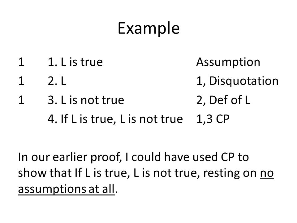 Example 11. L is trueAssumption 12. L 1, Disquotation 13. L is not true2, Def of L 4. If L is true, L is not true1,3 CP In our earlier proof, I could
