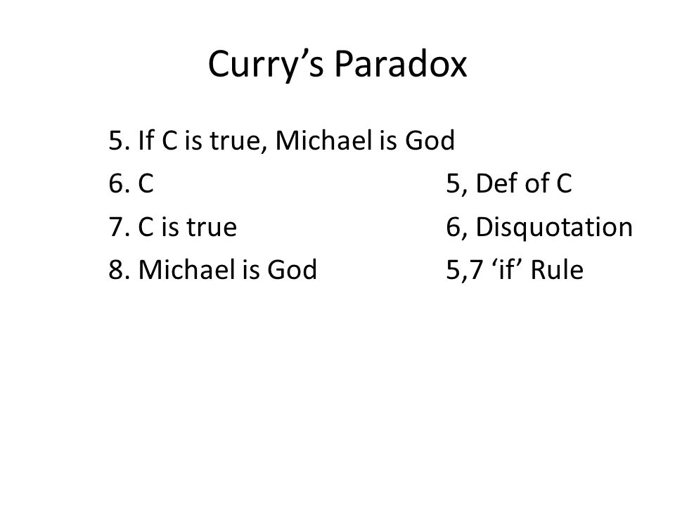 Curry's Paradox 5. If C is true, Michael is God 6. C5, Def of C 7. C is true6, Disquotation 8. Michael is God5,7 'if' Rule