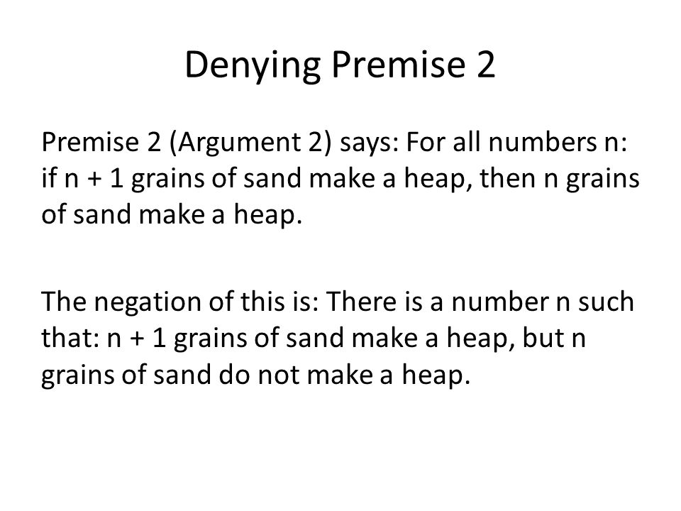 Denying Premise 2 Premise 2 (Argument 2) says: For all numbers n: if n + 1 grains of sand make a heap, then n grains of sand make a heap. The negation