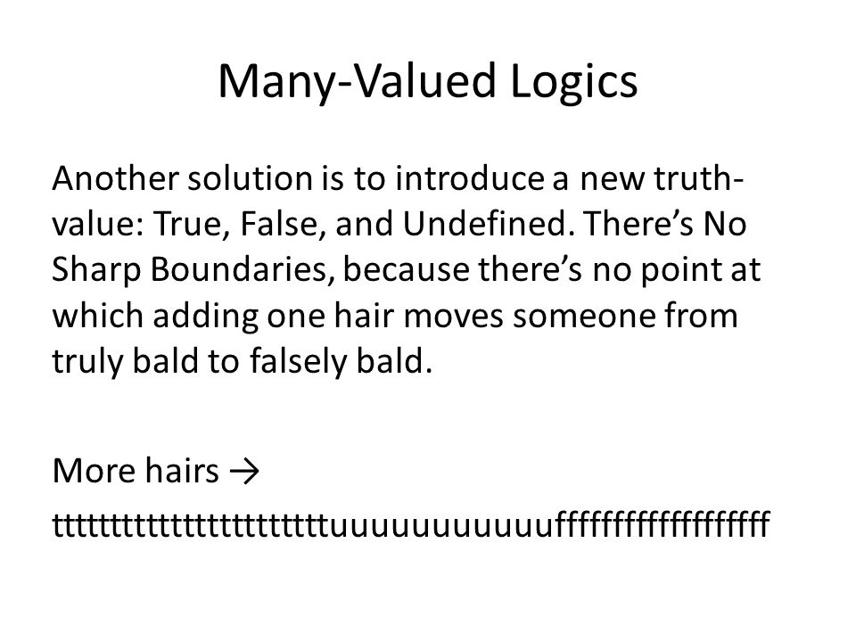 Many-Valued Logics Another solution is to introduce a new truth- value: True, False, and Undefined. There's No Sharp Boundaries, because there's no po