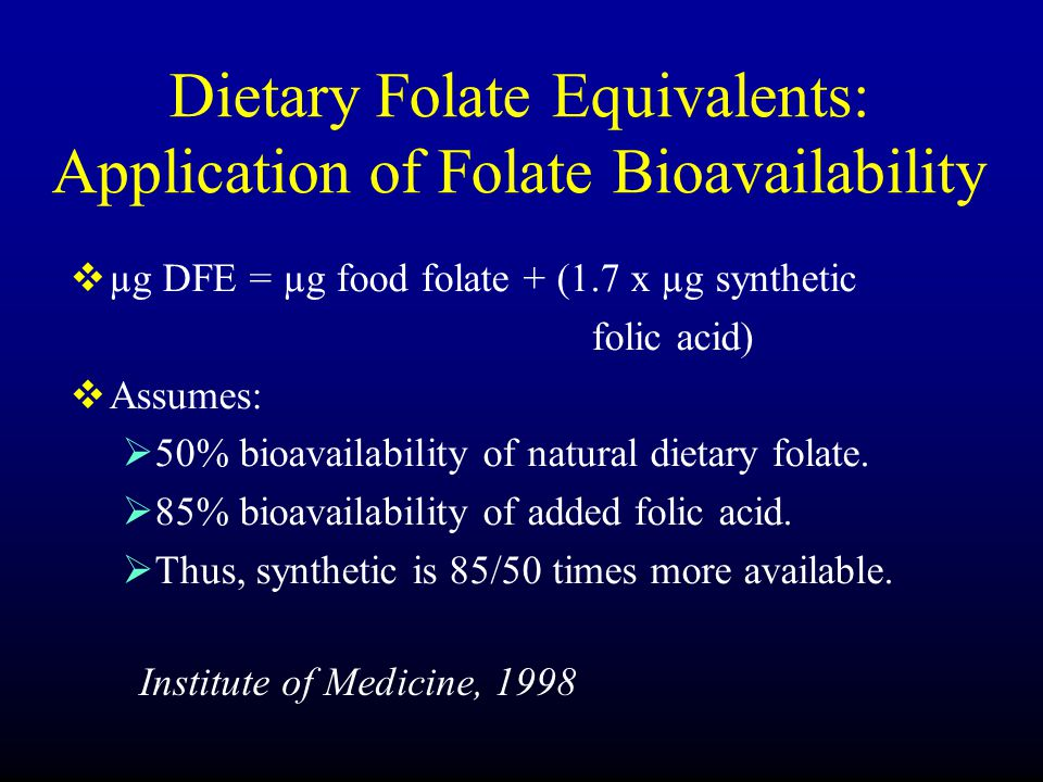 Dietary Folate Equivalents: Application of Folate Bioavailability  µg DFE = µg food folate + (1.7 x µg synthetic folic acid)  Assumes:  50% bioavailability of natural dietary folate.