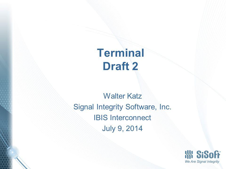 Terminal Draft 2 Walter Katz Signal Integrity Software, Inc. IBIS Interconnect July 9, 2014