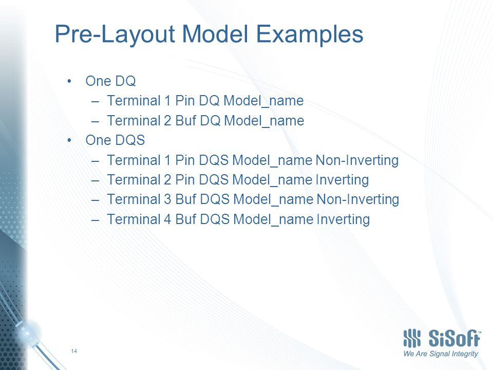 Pre-Layout Model Examples One DQ –Terminal 1 Pin DQ Model_name –Terminal 2 Buf DQ Model_name One DQS –Terminal 1 Pin DQS Model_name Non-Inverting –Terminal 2 Pin DQS Model_name Inverting –Terminal 3 Buf DQS Model_name Non-Inverting –Terminal 4 Buf DQS Model_name Inverting 14