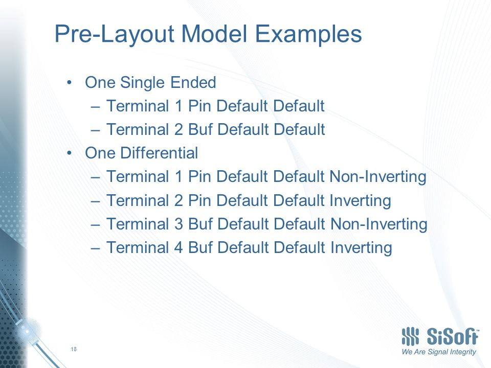 Pre-Layout Model Examples One Single Ended –Terminal 1 Pin Default Default –Terminal 2 Buf Default Default One Differential –Terminal 1 Pin Default Default Non-Inverting –Terminal 2 Pin Default Default Inverting –Terminal 3 Buf Default Default Non-Inverting –Terminal 4 Buf Default Default Inverting 18