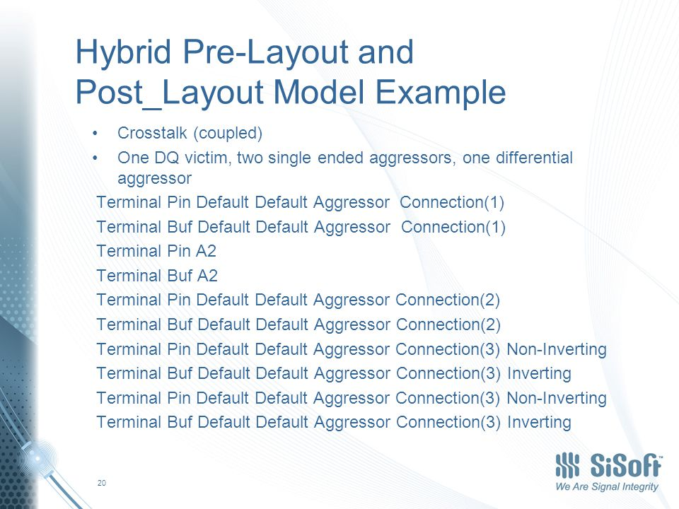 Hybrid Pre-Layout and Post_Layout Model Example Crosstalk (coupled) One DQ victim, two single ended aggressors, one differential aggressor Terminal Pin Default Default Aggressor Connection(1) Terminal Buf Default Default Aggressor Connection(1) Terminal Pin A2 Terminal Buf A2 Terminal Pin Default Default Aggressor Connection(2) Terminal Buf Default Default Aggressor Connection(2) Terminal Pin Default Default Aggressor Connection(3) Non-Inverting Terminal Buf Default Default Aggressor Connection(3) Inverting Terminal Pin Default Default Aggressor Connection(3) Non-Inverting Terminal Buf Default Default Aggressor Connection(3) Inverting 20
