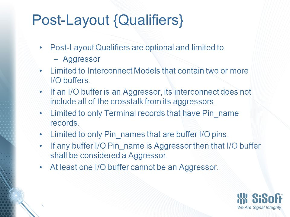 Post-Layout {Qualifiers} Post-Layout Qualifiers are optional and limited to –Aggressor Limited to Interconnect Models that contain two or more I/O buffers.