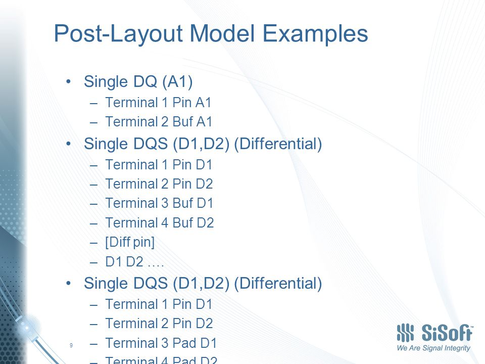 Post-Layout Model Examples Single DQ (A1) –Terminal 1 Pin A1 –Terminal 2 Buf A1 Single DQS (D1,D2) (Differential) –Terminal 1 Pin D1 –Terminal 2 Pin D2 –Terminal 3 Buf D1 –Terminal 4 Buf D2 –[Diff pin] –D1 D2 ….