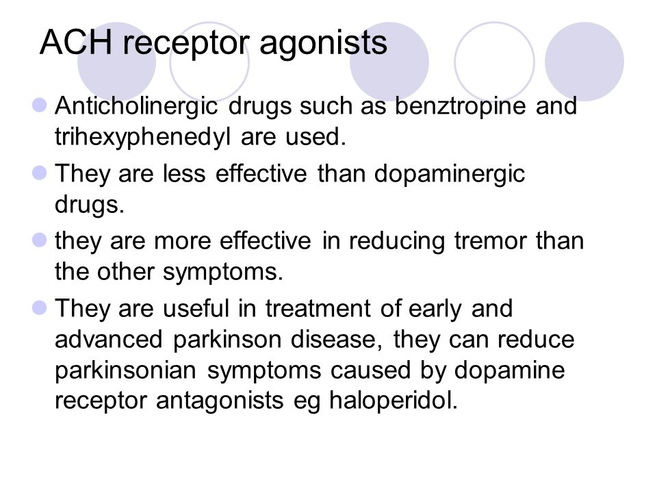 ACH receptor agonists Anticholinergic drugs such as benztropine and trihexyphenedyl are used. They are less effective than dopaminergic drugs. they ar