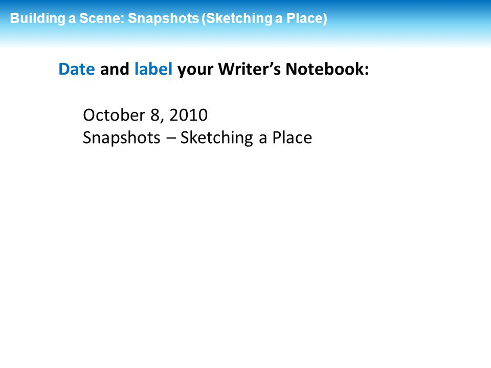 Building a Scene: Snapshots (Sketching a Place) Date and label your Writer's Notebook: October 8, 2010 Snapshots – Sketching a Place