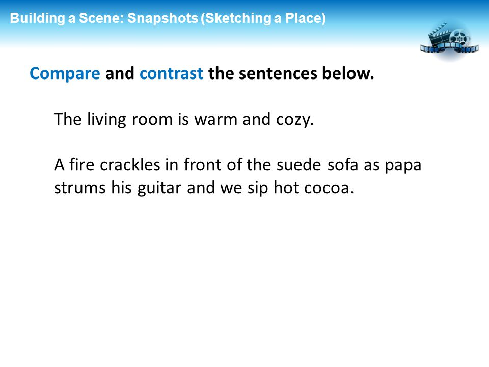 Building a Scene: Snapshots (Sketching a Place) Compare and contrast the sentences below. The living room is warm and cozy. A fire crackles in front o