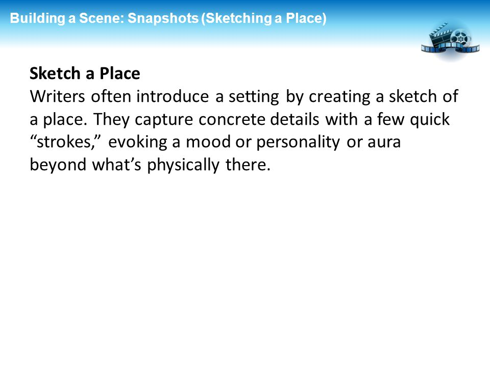 Building a Scene: Snapshots (Sketching a Place) Sketch a Place Writers often introduce a setting by creating a sketch of a place. They capture concret