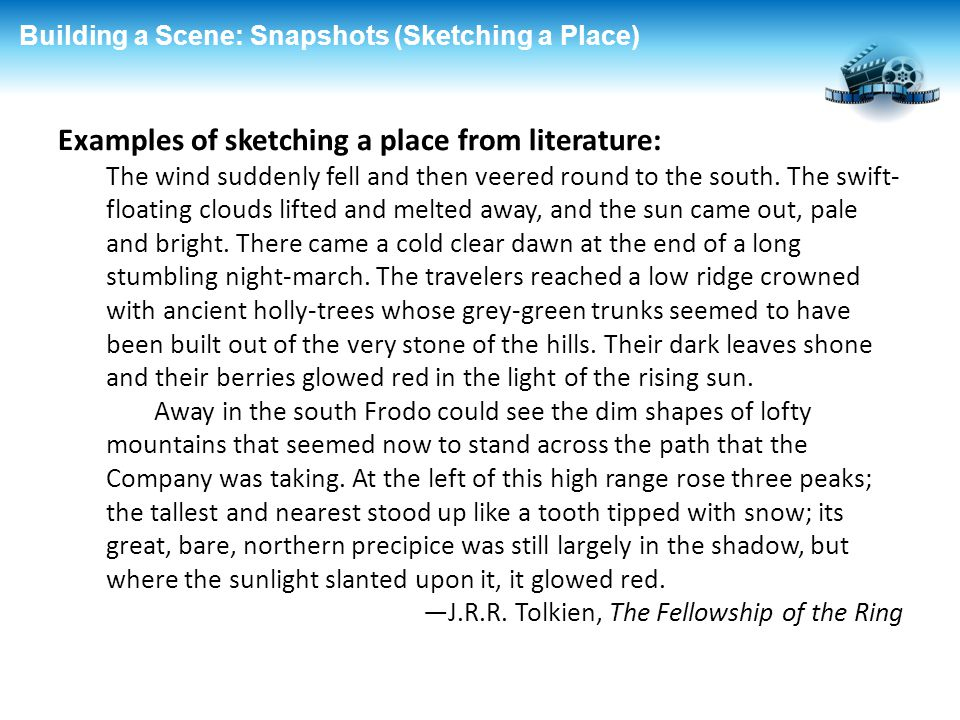 Building a Scene: Snapshots (Sketching a Place) Examples of sketching a place from literature: The wind suddenly fell and then veered round to the sou