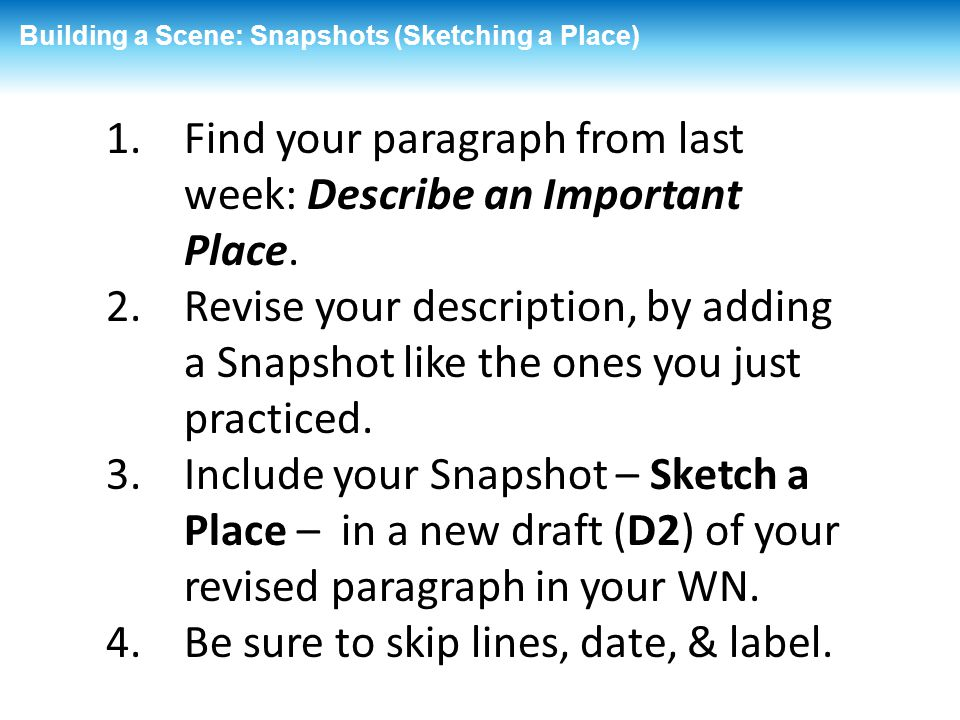 Building a Scene: Snapshots (Sketching a Place) 1.Find your paragraph from last week: Describe an Important Place. 2.Revise your description, by addin